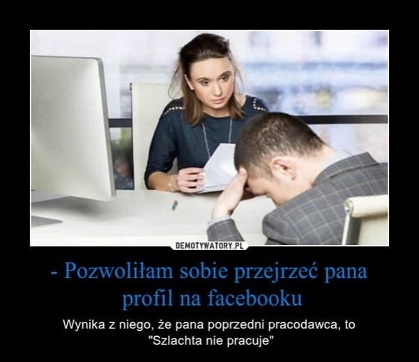 pozwolilam-sobie-przejrzec-pana-profil-na-facebooku-wynika-z-niego-ze-pana-poprzedni-pracodawca-to-szlachta-nie-pracuje
